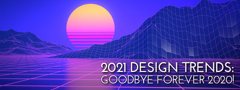 2021 Design Trends: Goodbye forever 2020!