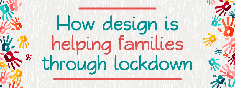 How design is helping families through lockdown