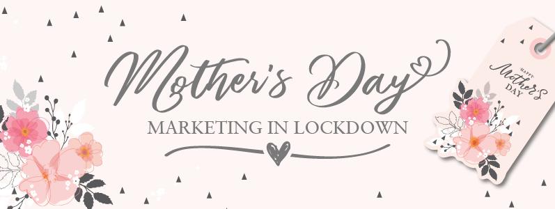 Mother's Day Marketing in Lockdown