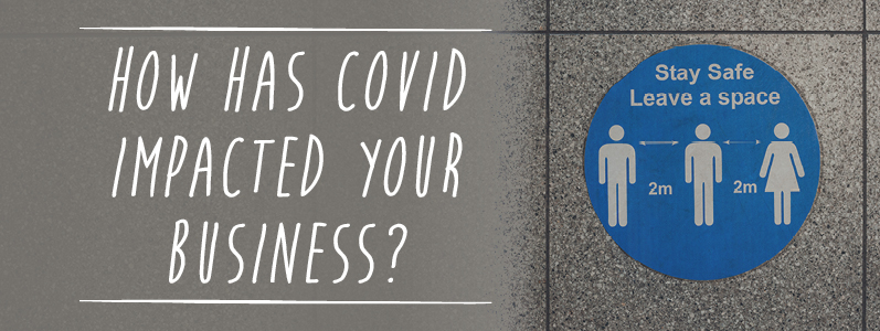 How has Covid impacted your business?