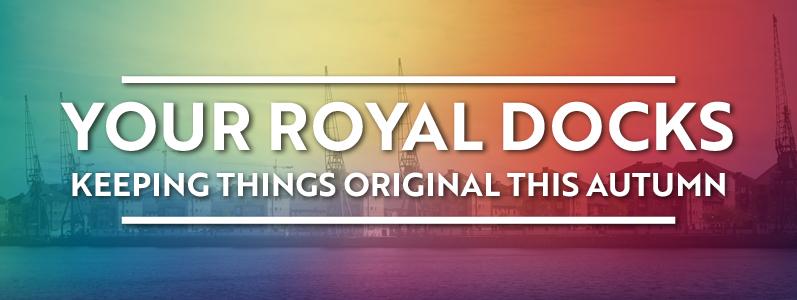 Your Royal Docks: Keeping things original this Autumn
